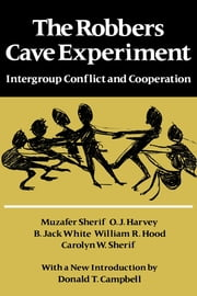 The Robbers Cave Experiment - Intergroup Conflict and Cooperation. [Orig. pub. as Intergroup Conflict and Group Relations] ebook by Muzafer Sherif,O. J. Harvey,William R. Hood,Carolyn W. Sherif,Jack White