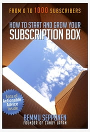 How to Start and Grow Your Subscription Box - From 0 to 1000 Subscribers ebook by Bemmu Sepponen