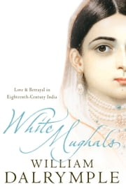 White Mughals: Love and Betrayal in 18th-century India (Text Only) ebook by William Dalrymple