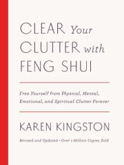 Clear Your Clutter with Feng Shui (Revised and Updated) - Free Yourself from Physical, Mental, Emotional, and Spiritual Clutter Forever ebook by Karen Kingston