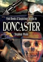 Foul Deeds & Suspicious Deaths in Doncaster ebook by Stephen Wade