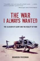 The War I Always Wanted: The Illusion of Glory and the Reality of War ebook by Brandon Friedman