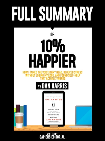 "Full Summary Of ""10% Happier: How I Tamed the Voice in My Head, Reduced Stress Without Losing My Edge, and Found Self-Help That Actually Works – By Dan Harris"" ebook by Sapiens Editorial"