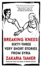 Breaking Knees - Sixty-three Very Short Stories from Syria ebook by Zakaria Tamer