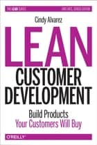 Lean Customer Development - Building Products Your Customers Will Buy ebook by Cindy Alvarez