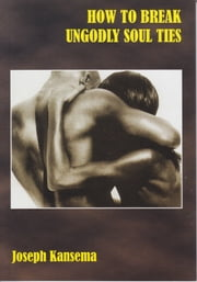 How To Break Ungodly Soulties ebook by Joseph Kansema