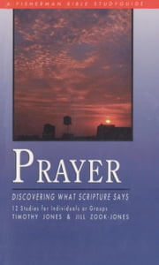 Prayer - Discovering What Scripture Says ebook by Timothy Jones,Jill Zook
