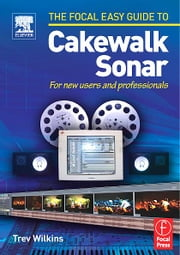 Focal Easy Guide to Cakewalk Sonar ebook by Wilkins, Trev