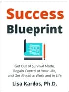 Success Blueprint - Get Out of Survival Mode, Regain Control of Your Life, and Get Ahead at Work and in Life ebook by Lisa Kardos, Ph.D.