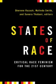 States of Race - Critical Race Feminism for the 21st Century ebook by Sherene Razack,Malinda Smith,Sunera Thobani