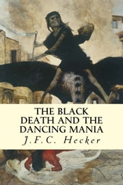The Black Death and The Dancing Mania ebook by J.F.C. Hecker