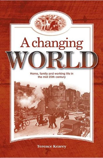 A Changing World - Home, Family and Working Life in the Mid 20th Century ebook by Terence Kearey