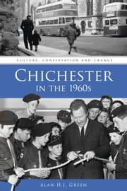 Chichester in the 1960s - Culture, Conservation and Change ebook by Alan H.J. Green