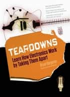 Teardowns: Learn How Electronics Work by Taking Them Apart ebook by Bryan Bergeron