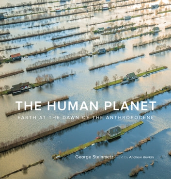 The Human Planet - Earth at the Dawn of the Anthropocene ebook by George Steinmetz,Andrew Revkin