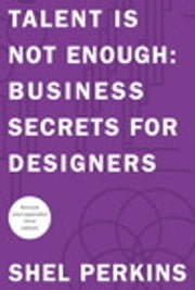 Talent is Not Enough - Business Secrets for Designers ebook by Shel Perkins