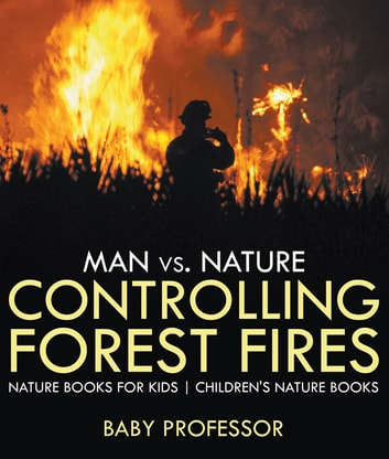 Man vs. Nature : Controlling Forest Fires - Nature Books for Kids | Children's Nature Books ebook by Baby Professor