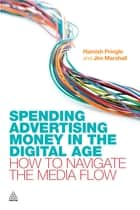 Spending Advertising Money in the Digital Age - How to Navigate the Media Flow ebook by Hamish Pringle, Jim Marshall