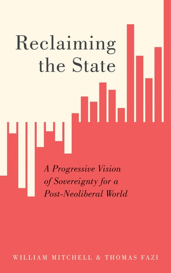 Reclaiming the State - A Progressive Vision of Sovereignty for a Post-Neoliberal World ebook by William Mitchell,Thomas Fazi