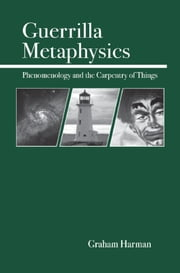 Guerrilla Metaphysics - Phenomenology and the Carpentry of Things ebook by Graham Harman