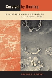 Survival by Hunting: Prehistoric Human Predators and Animal Prey ebook by Frison, George