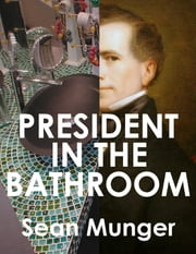President in the Bathroom ebook by Sean Munger