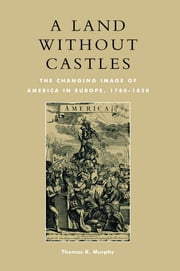 A Land without Castles - The Changing Image of America in Europe, 1780-1830 ebook by Thomas K. Murphy