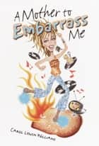 A Mother to Embarrass Me ebook by Carol Lynch Williams