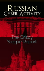 Russian Cyber Activity – The Grizzly Steppe Report - Official Joint Analysis Report: Tools and Hacking Techniques Used to Interfere the U.S. Elections and to exploit Government and Private Sectors (Includes Recommended Mitigation Strategies) ebook by U.S. Department of Homeland Security, Federal Bureau of Investigation