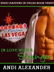 In Love with a Stranger (What Happens in Vegas, Book #3) - What Happens in Vegas, #3 ebook by Andi Alexander
