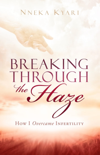 Breaking Through the Haze - How I Overcame Infertility ebook by Nneka Kyari