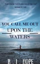 You Call Me Out Upon The Waters: Inspiring Devotionals ebook by R. I. Hope