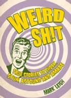Weird Shit - True Stories to Shock, Stun, Astound and Amaze ebook by Mark Leigh