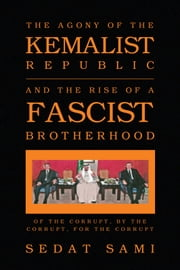 THE AGONY OF THE KEMALIST REPUBLIC AND THE RISE OF A FASCIST BROTHERHOOD - OF THE CORRUPT, BY THE CORRUPT, FOR THE CORRUPT ebook by Sedat Sami
