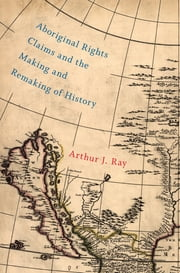 Aboriginal Rights Claims and the Making and Remaking of History ebook by Arthur J. Ray