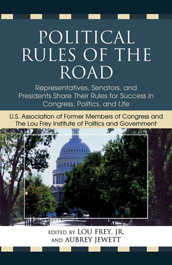 Political Rules of the Road - Representatives, Senators and Presidents Share their Rules for Success in Congress, Politics and Life eBook by