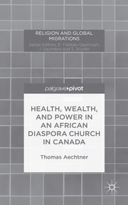 Health, Wealth, and Power in an African Diaspora Church in Canada ebook by Thomas Aechtner