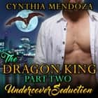 Dragon King Part Two, The: Undercover Seduction - Paranormal Fantasy Dragon Shifter Action Romance audiobook by Cynthia Mendoza