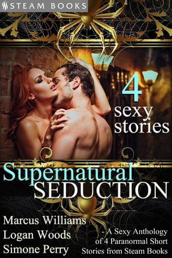 Supernatural Seduction - A Sexy Anthology of 4 Paranormal Short Stories from Steam Books ebook by Marcus Williams,Logan Woods,Simone Perry