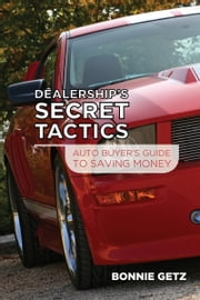 Dealership's Secret Tactics: Auto Buyers Guide To Saving Money ebook by Bonnie Getz
