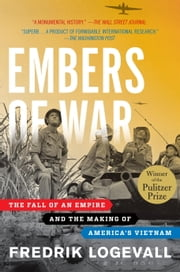 Embers of War - The Fall of an Empire and the Making of America's Vietnam ebook by Fredrik Logevall