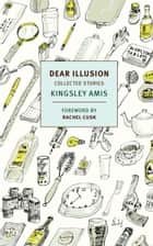 Dear Illusion - Collected Stories ebook by Kingsley Amis, Rachel Cusk