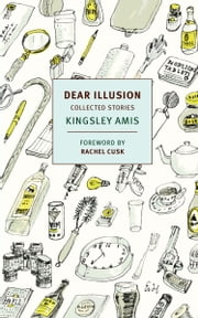 Dear Illusion - Collected Stories ebook by Kingsley Amis,Rachel Cusk