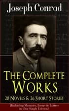 The Complete Works of Joseph Conrad: 20 Novels & 26 Short Stories (Including Memoirs, Essays & Letters in One Single Edition) - Classics of World Literature from One of the Greatest English Novelists: Heart of Darkness, The Duel, Lord Jim, The Secret Agent, Nostromo, The Shadow-Line & Under Western Eyes ebook by Joseph Conrad