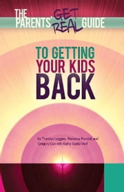 Parents' Get Real Guide to Getting Your Kids Back ebook by Theresa Leggins,Ramona Randall,Gregory Cox,Kathy Goetz Wolf