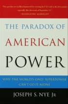 The Paradox of American Power - Why the World's Only Superpower Can't Go It Alone ebook by Joseph S. Nye, Jr.