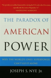 The Paradox of American Power: Why the Worlds Only Superpower Cant Go It Alone ebook by Joseph S. Nye