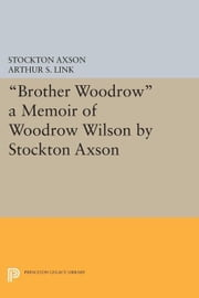 """Brother Woodrow"": A Memoir of Woodrow Wilson by Stockton Axson ebook by Link, Arthur S."
