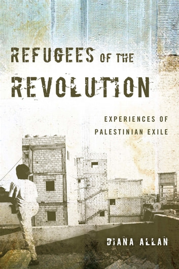 Refugees of the Revolution - Experiences of Palestinian Exile ebook by Diana Allan