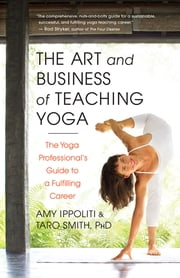 The Art and Business of Teaching Yoga - The Yoga Professional's Guide to a Fulfilling Career ebook by Amy Ippoliti, Taro Smith, PhD